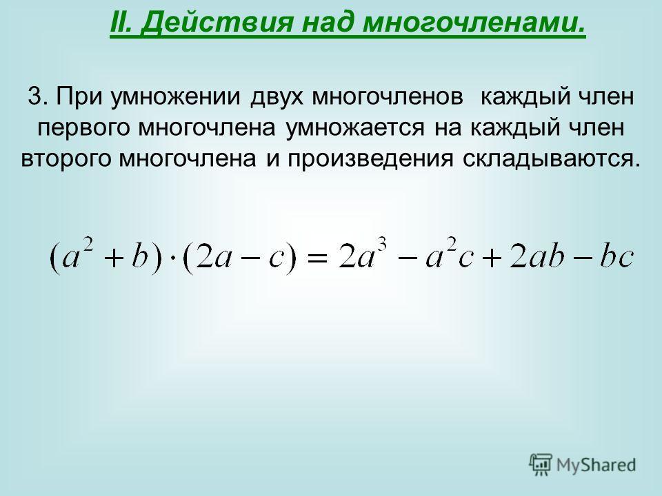 II. Действия над многочленами. 3. При умножении двух многочленов каждый член первого многочлена умножается на каждый член второго многочлена и произведения складываются.