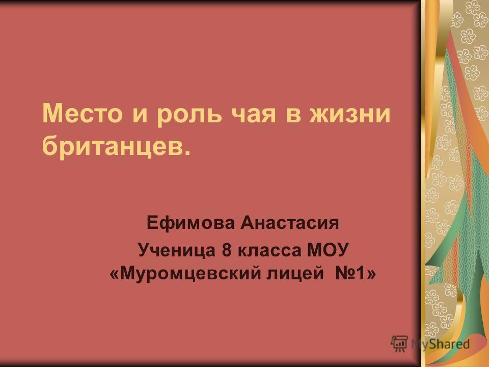 Место и роль чая в жизни британцев. Ефимова Анастасия Ученица 8 класса МОУ «Муромцевский лицей 1»