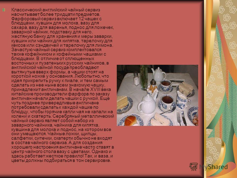 Классический английский чайный сервиз насчитывает более тридцати предметов. Фарфоровый сервиз включает 12 чашек с блюдцами, кувшин для молока, вазу для сахара, вазу для варенья, поднос для ложечек, заварной чайник, подставку для него, жестяную банку