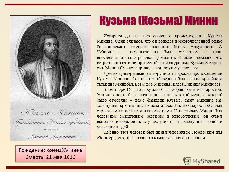 Историки до сих пор спорят о происхождении Кузьмы Минина. Одни считают, что он родился в многочисленной семье балахнинского солепромышленника Мины Анкудинова. А