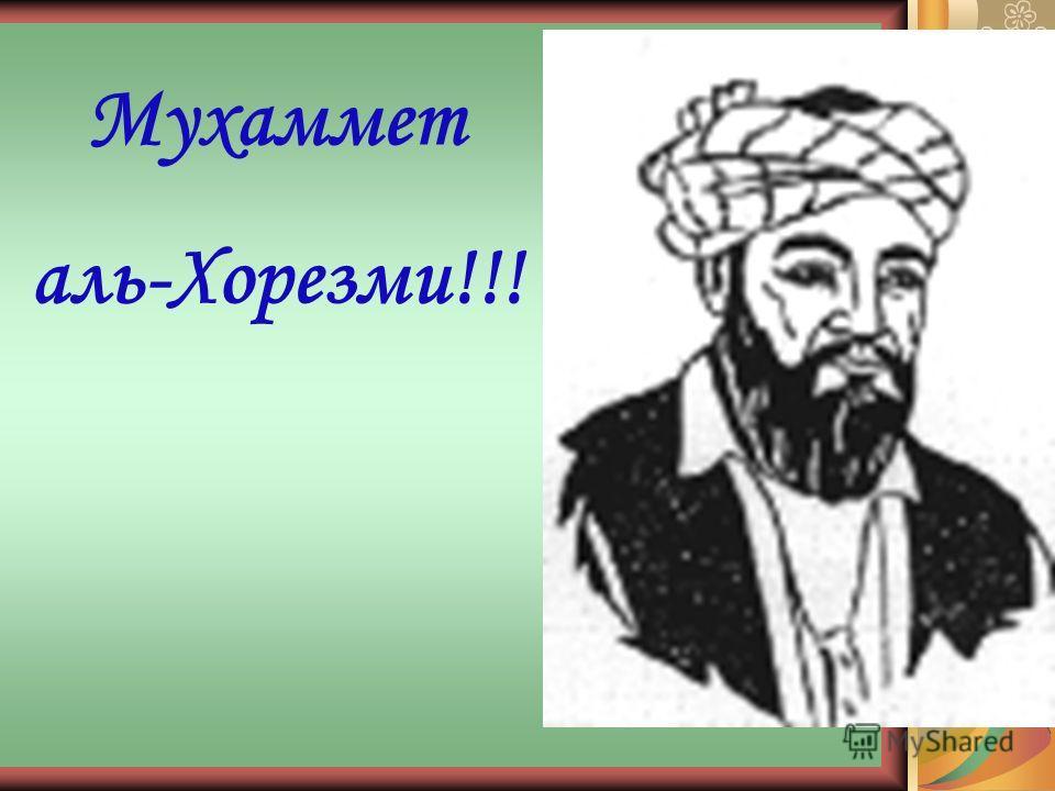 Мухаммет аль-Хорезми!!!