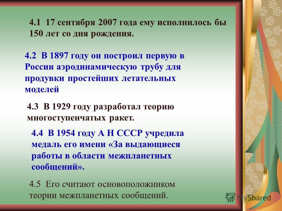 4.5 Его считают основоположником теории межпланетных сообщений. 4.1 17 сентября 2007 года ему исполнилось бы 150 лет со дня рождения. 4.2 В 1897 году он построил первую в России аэродинамическую трубу для продувки простейших летательных моделей 4.3 В