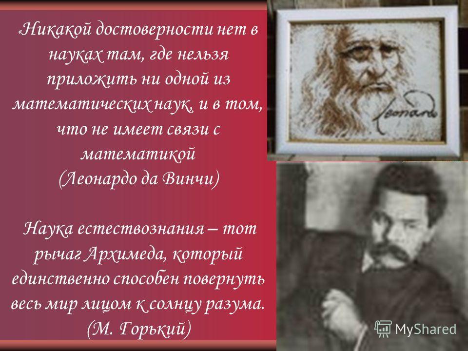 « Никакой достоверности нет в науках там, где нельзя приложить ни одной из математических наук, и в том, что не имеет связи с математикой (Леонардо да Винчи) Наука естествознания – тот рычаг Архимеда, который единственно способен повернуть весь мир л