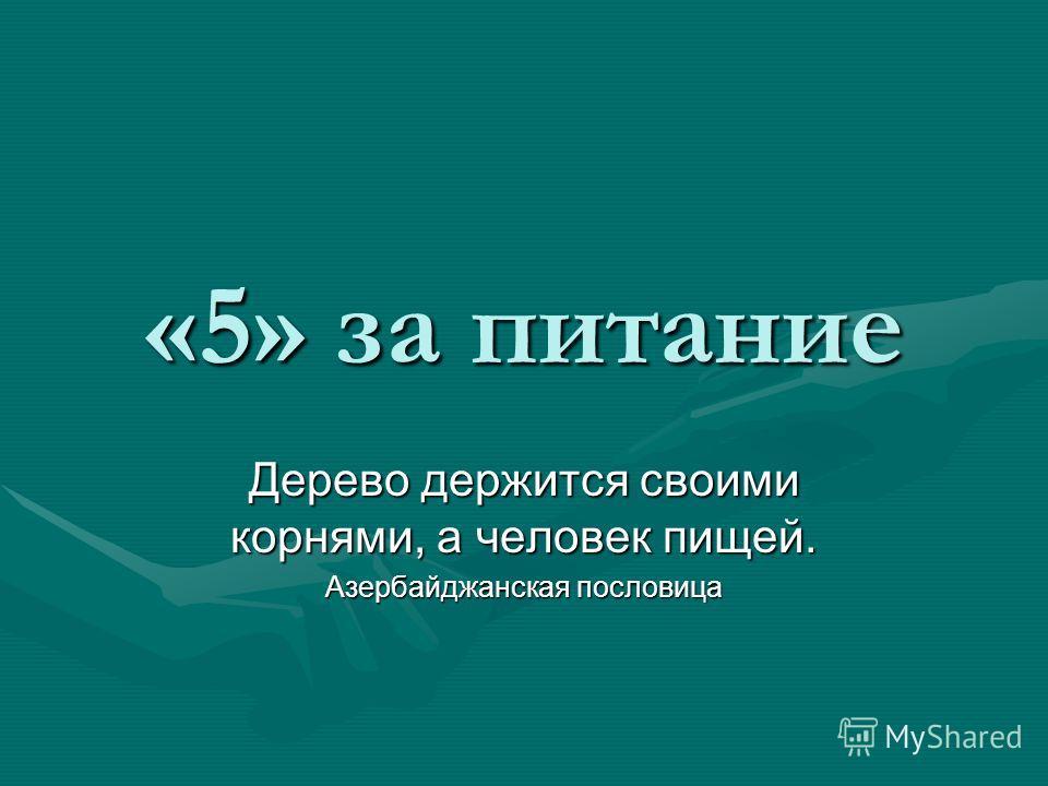 «5» за питание Дерево держится своими корнями, а человек пищей. Азербайджанская пословица