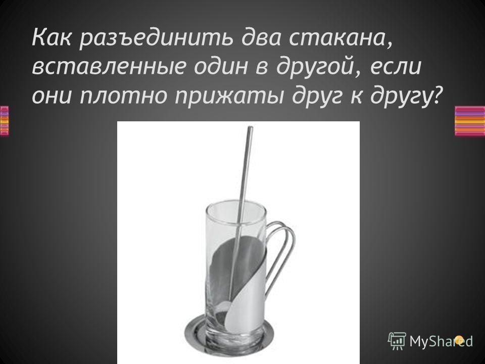 Как разъединить два стакана, вставленные один в другой, если они плотно прижаты друг к другу?