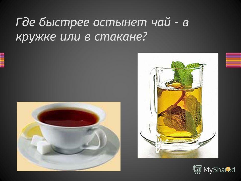 Где быстрее остынет чай – в кружке или в стакане?