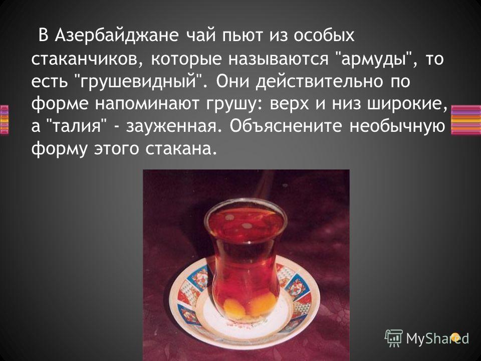 В Азербайджане чай пьют из особых стаканчиков, которые называются армуды, то есть грушевидный. Они действительно по форме напоминают грушу: верх и низ широкие, а талия - зауженная. Объяснените необычную форму этого стакана.
