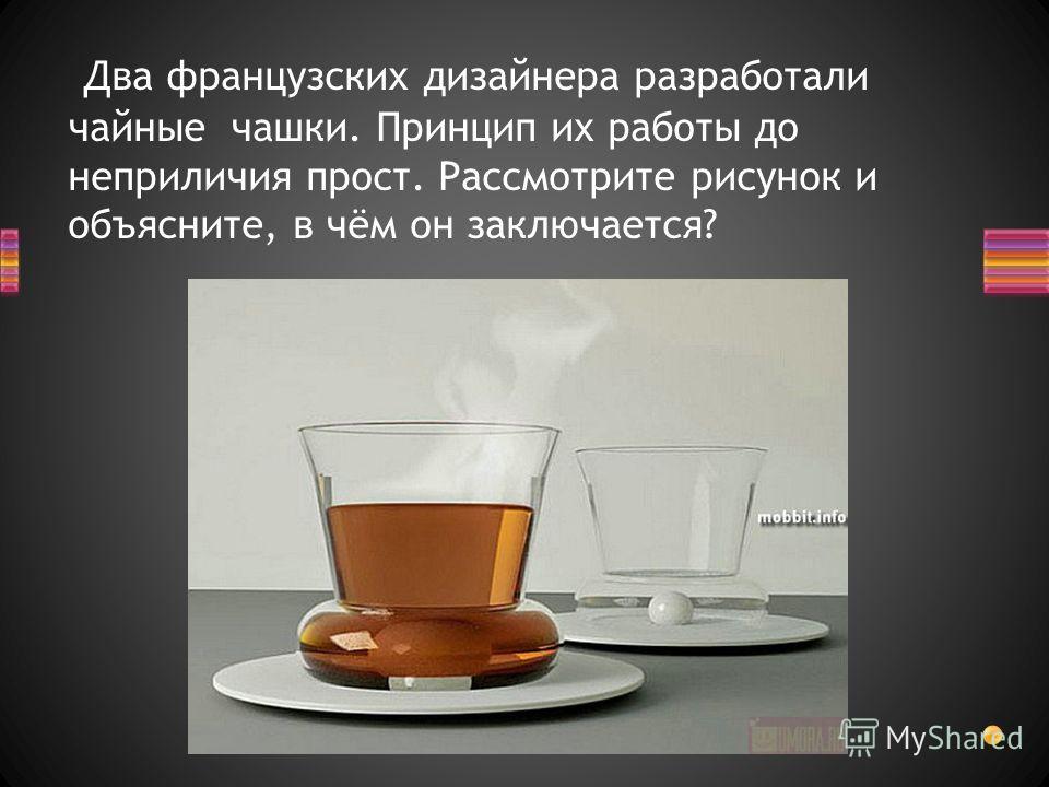Два французских дизайнера разработали чайные чашки. Принцип их работы до неприличия прост. Рассмотрите рисунок и объясните, в чём он заключается?
