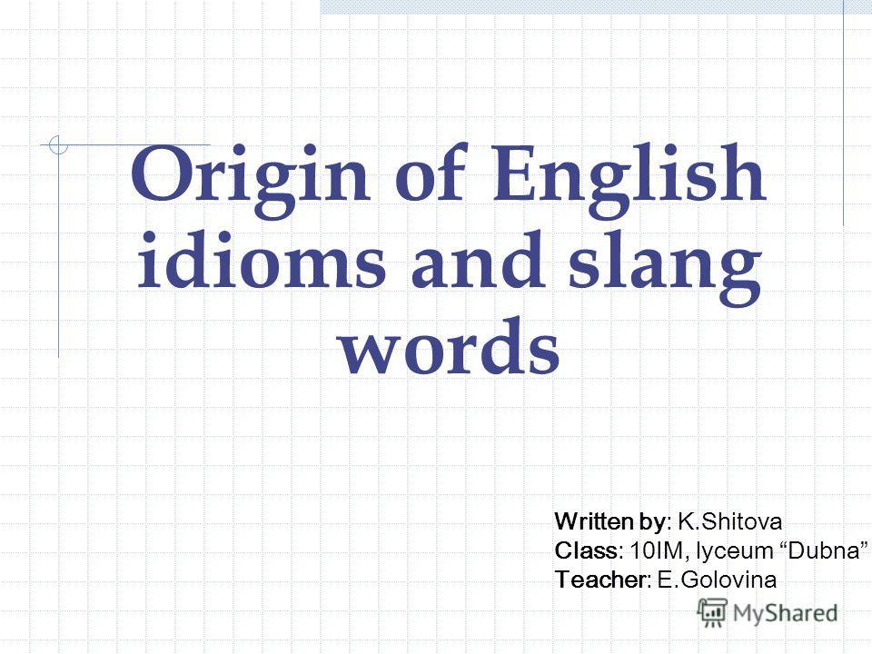 Origin of English idioms and slang words Written by: K.Shitova Class: 10IM, lyceum Dubna Teacher: E.Golovina