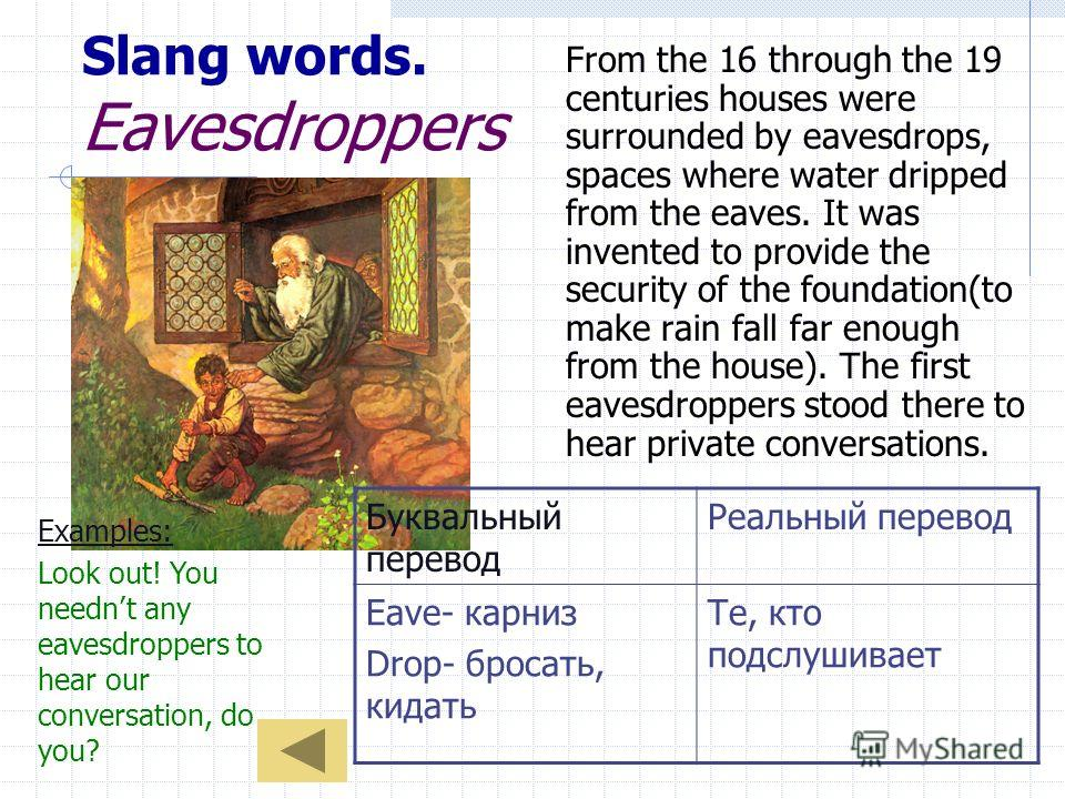 Slang words. Eavesdroppers From the 16 through the 19 centuries houses were surrounded by eavesdrops, spaces where water dripped from the eaves. It was invented to provide the security of the foundation(to make rain fall far enough from the house). T