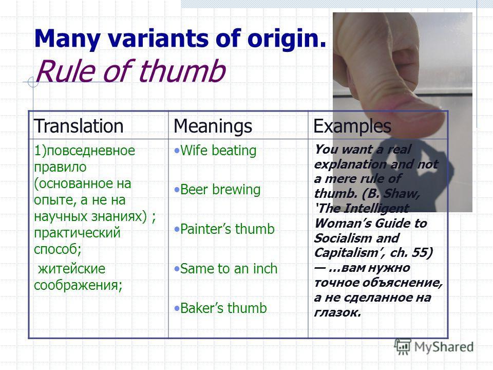 Many variants of origin. Rule of thumb TranslationMeaningsExamples 1)повседневное правило (основанное на опыте, а не на научных знаниях) ; практический способ; житейские соображения; Wife beating Beer brewing Painters thumb Same to an inch Bakers thu
