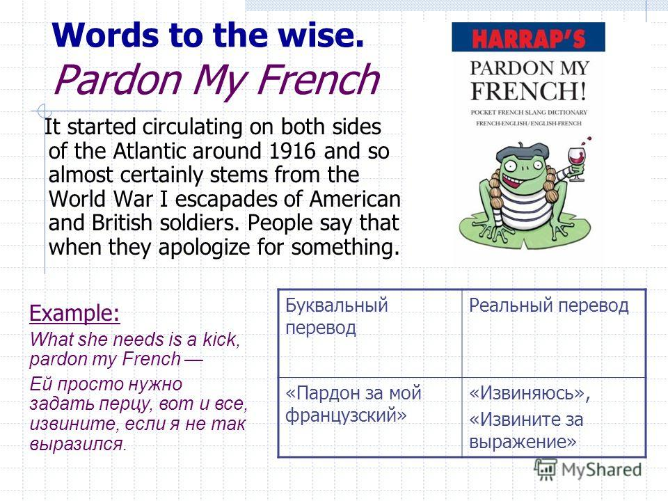Words to the wise. Pardon My French It started circulating on both sides of the Atlantic around 1916 and so almost certainly stems from the World War I escapades of American and British soldiers. People say that when they apologize for something. Бук