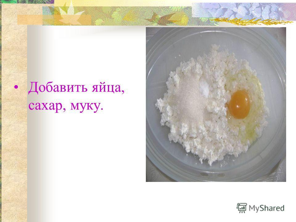 Добавить яйца, сахар, муку.