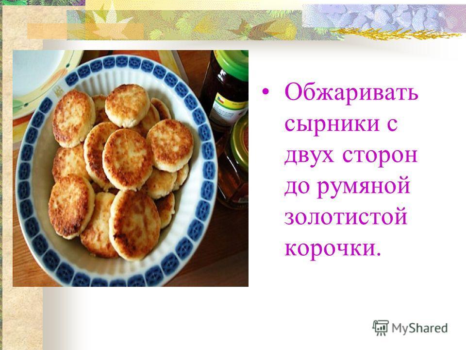 Обжаривать сырники с двух сторон до румяной золотистой корочки.