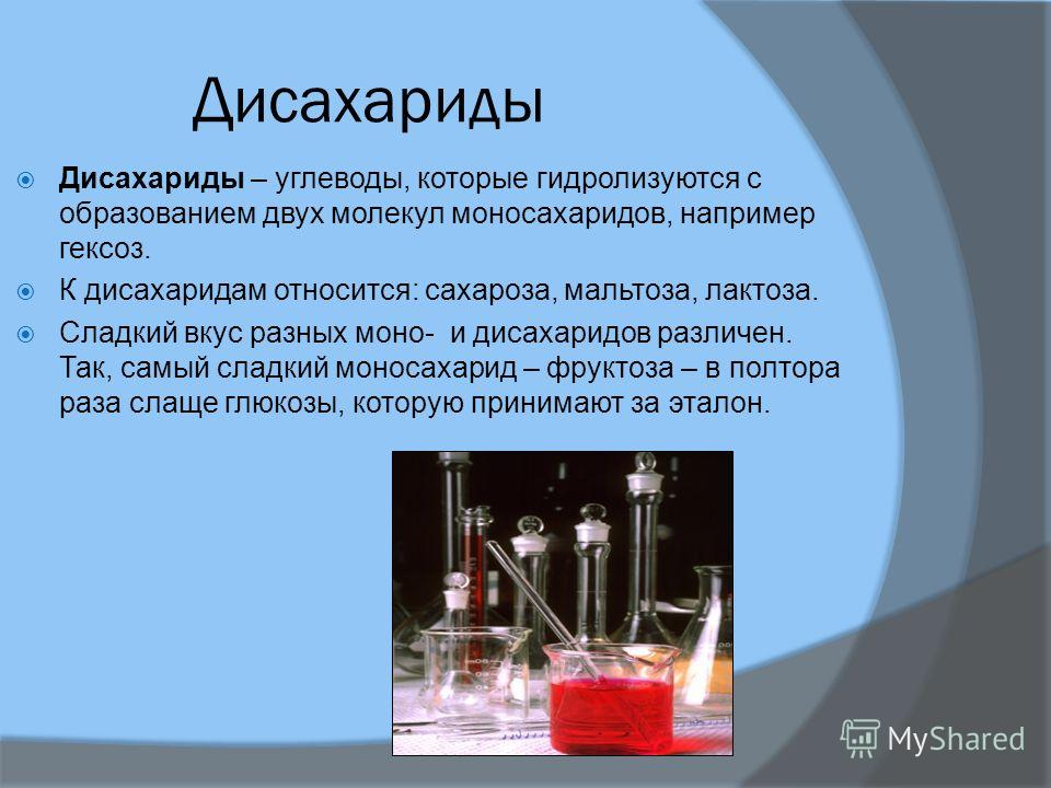 Дисахариды Дисахариды – углеводы, которые гидролизуются с образованием двух молекул моносахаридов, например гексоз. К дисахаридам относится: сахароза, мальтоза, лактоза. Сладкий вкус разных моно- и дисахаридов различен. Так, самый сладкий моносахарид
