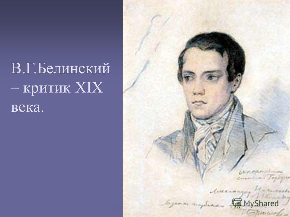 В.Г.Белинский – критик XIX века.