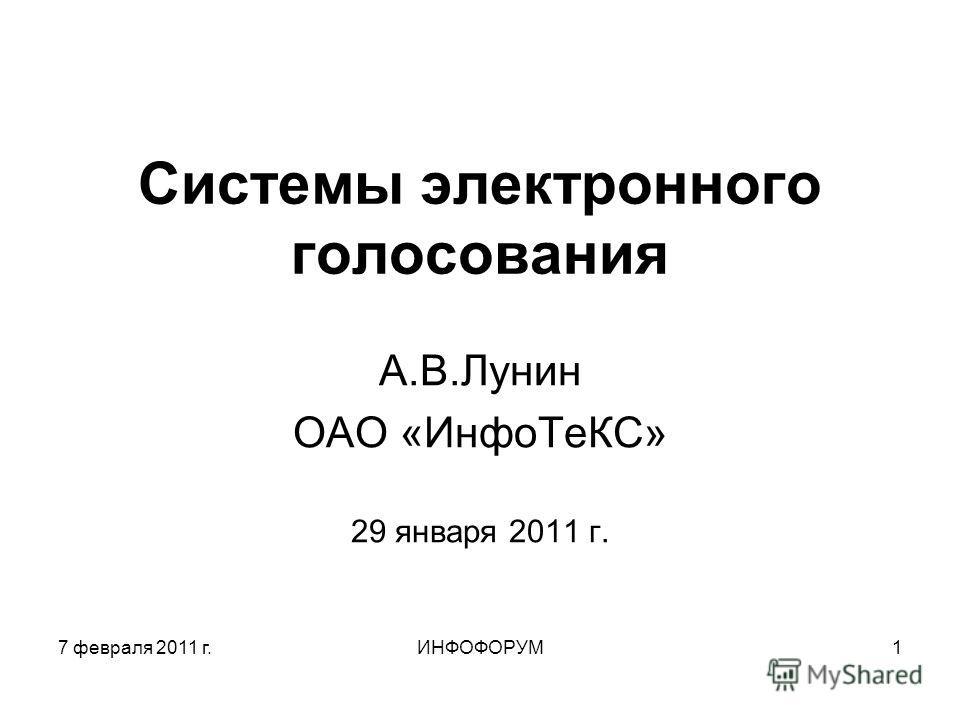 7 февраля 2011 г.ИНФОФОРУМ1 Системы электронного голосования А.В.Лунин ОАО «ИнфоТеКС» 29 января 2011 г.