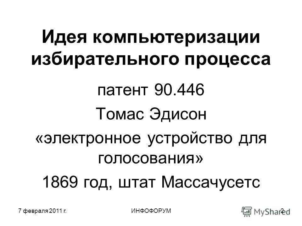 7 февраля 2011 г.ИНФОФОРУМ2 Идея компьютеризации избирательного процесса патент 90.446 Томас Эдисон «электронное устройство для голосования» 1869 год, штат Массачусетс