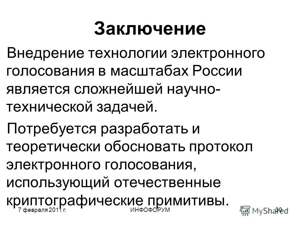 7 февраля 2011 г.ИНФОФОРУМ30 Заключение Внедрение технологии электронного голосования в масштабах России является сложнейшей научно- технической задачей. Потребуется разработать и теоретически обосновать протокол электронного голосования, использующи