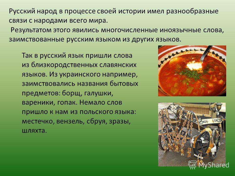Русский народ в процессе своей истории имел разнообразные связи с народами всего мира. Результатом этого явились многочисленные иноязычные слова, заимствованные русским языком из других языков. Так в русский язык пришли слова из близкородственных сла