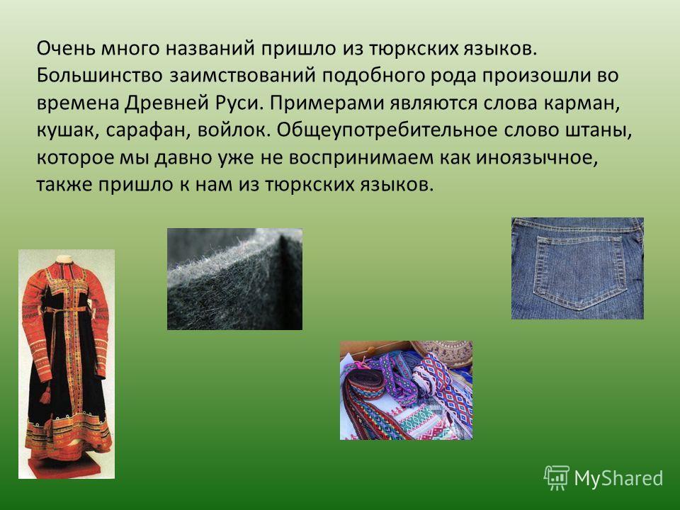 Очень много названий пришло из тюркских языков. Большинство заимствований подобного рода произошли во времена Древней Руси. Примерами являются слова карман, кушак, сарафан, войлок. Общеупотребительное слово штаны, которое мы давно уже не воспринимаем
