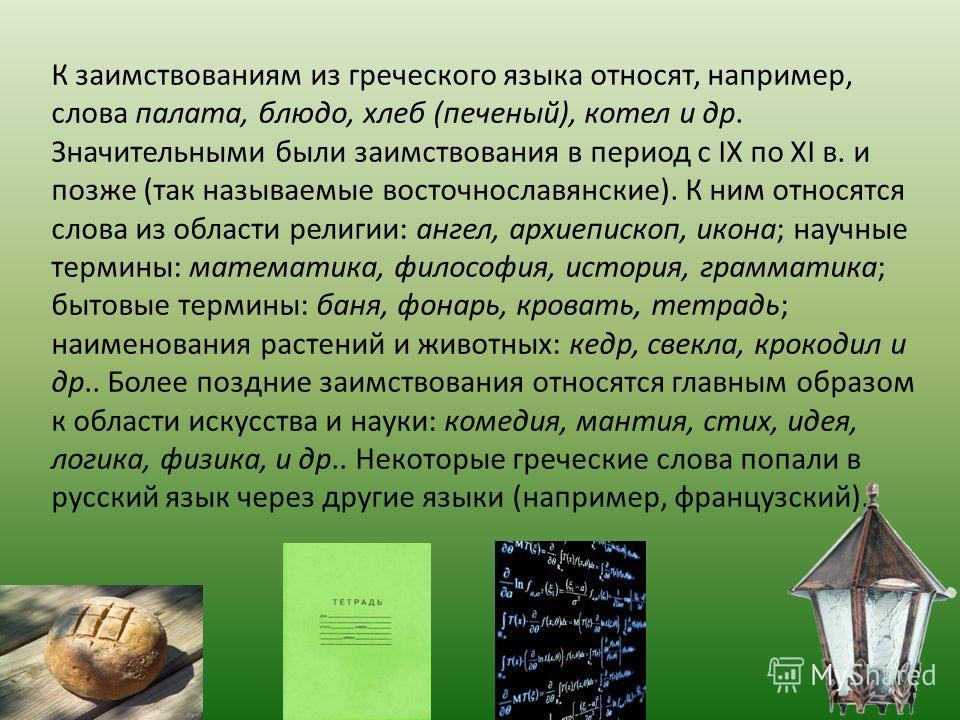 К заимствованиям из греческого языка относят, например, слова палата, блюдо, хлеб (печеный), котел и др. Значительными были заимствования в период с IX по XI в. и позже (так называемые восточнославянские). К ним относятся слова из области религии: ан