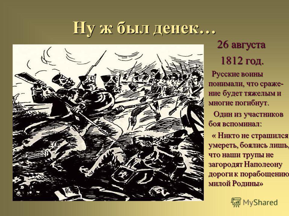 Ну ж был денек… 26 августа 26 августа 1812 год. 1812 год. Русские воины понимали, что сраже- ние будет тяжелым и многие погибнут. Русские воины понимали, что сраже- ние будет тяжелым и многие погибнут. Один из участников боя вспоминал: Один из участн