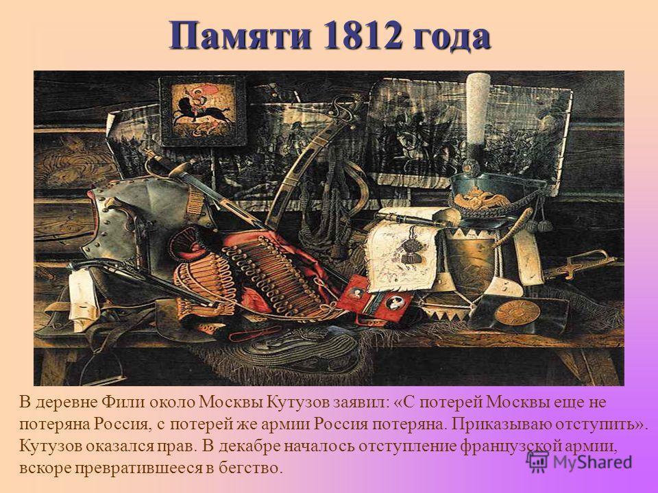 Памяти 1812 года В деревне Фили около Москвы Кутузов заявил: «С потерей Москвы еще не потеряна Россия, с потерей же армии Россия потеряна. Приказываю отступить». Кутузов оказался прав. В декабре началось отступление французской армии, вскоре преврати