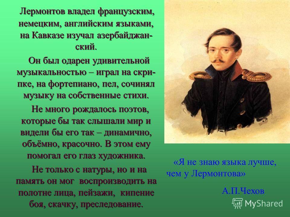 Лермонтов владел французским, немецким, английским языками, на Кавказе изучал азербайджан- ский. Лермонтов владел французским, немецким, английским языками, на Кавказе изучал азербайджан- ский. Он был одарен удивительной музыкальностью – играл на скр