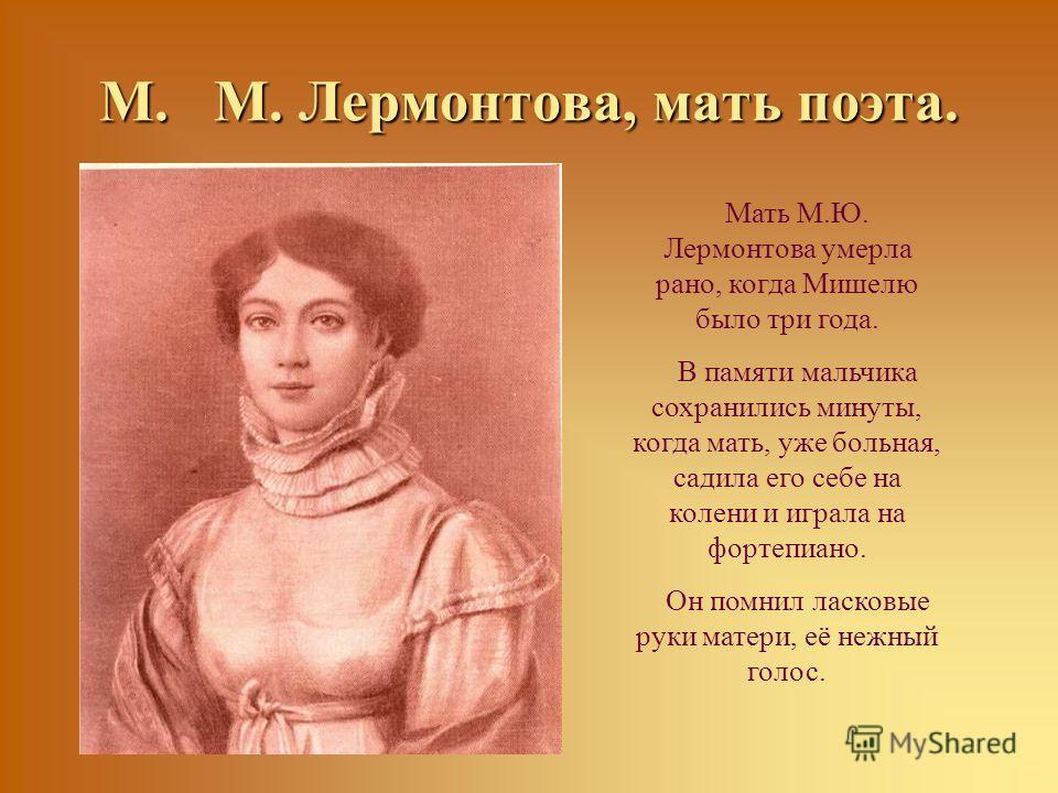 М. М. Лермонтова, мать поэта. Мать М.Ю. Лермонтова умерла рано, когда Мишелю было три года. В памяти мальчика сохранились минуты, когда мать, уже больная, садила его себе на колени и играла на фортепиано. Он помнил ласковые руки матери, её нежный гол