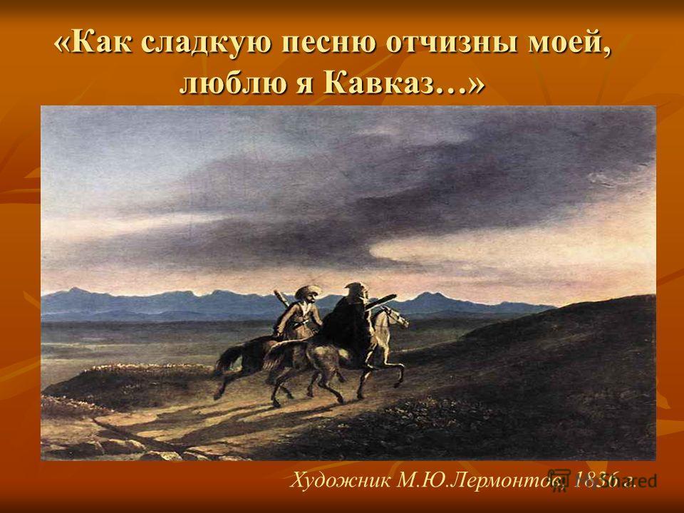 «Как сладкую песню отчизны моей, люблю я Кавказ…» Художник М.Ю.Лермонтов, 1836 г.