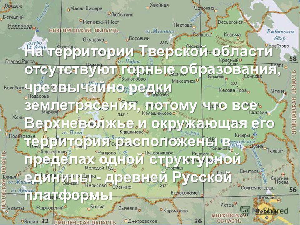 На территории Тверской области отсутствуют горные образования, чрезвычайно редки землетрясения, потому что все Верхневолжье и окружающая его территория расположены в пределах одной структурной единицы - древней Русской платформы