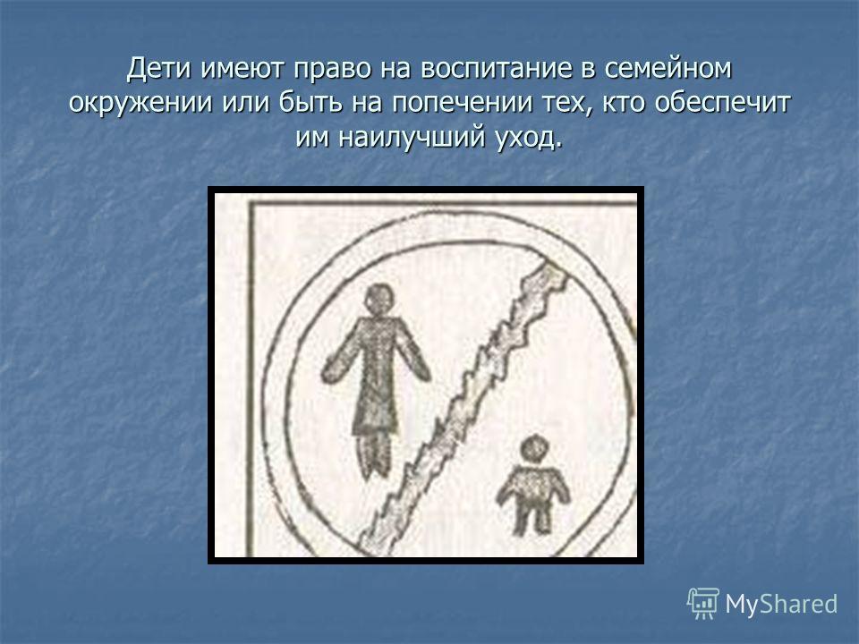 Дети имеют право на воспитание в семейном окружении или быть на попечении тех, кто обеспечит им наилучший уход.