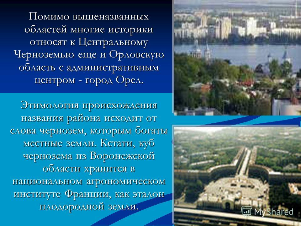 Помимо вышеназванных областей многие историки относят к Центральному Черноземью еще и Орловскую область с административным центром - город Орел. Этимология происхождения названия района исходит от слова чернозем, которым богаты местные земли. Кстати,