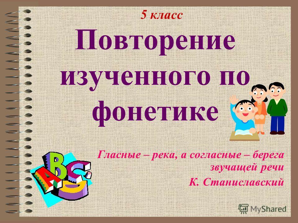 Повторение изученного по фонетике Гласные – река, а согласные – берега звучащей речи К. Станиславский 5 класс