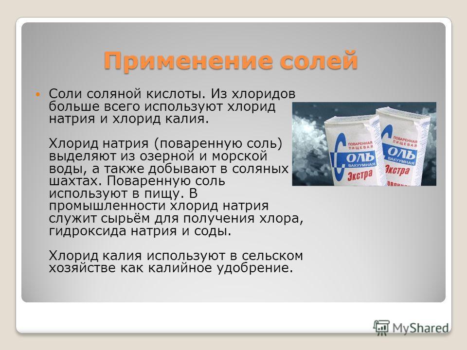 Соли соляной кислоты. Из хлоридов больше всего используют хлорид натрия и хлорид калия. Хлорид натрия (поваренную соль) выделяют из озерной и морской воды, а также добывают в соляных шахтах. Поваренную соль используют в пищу. В промышленности хлорид