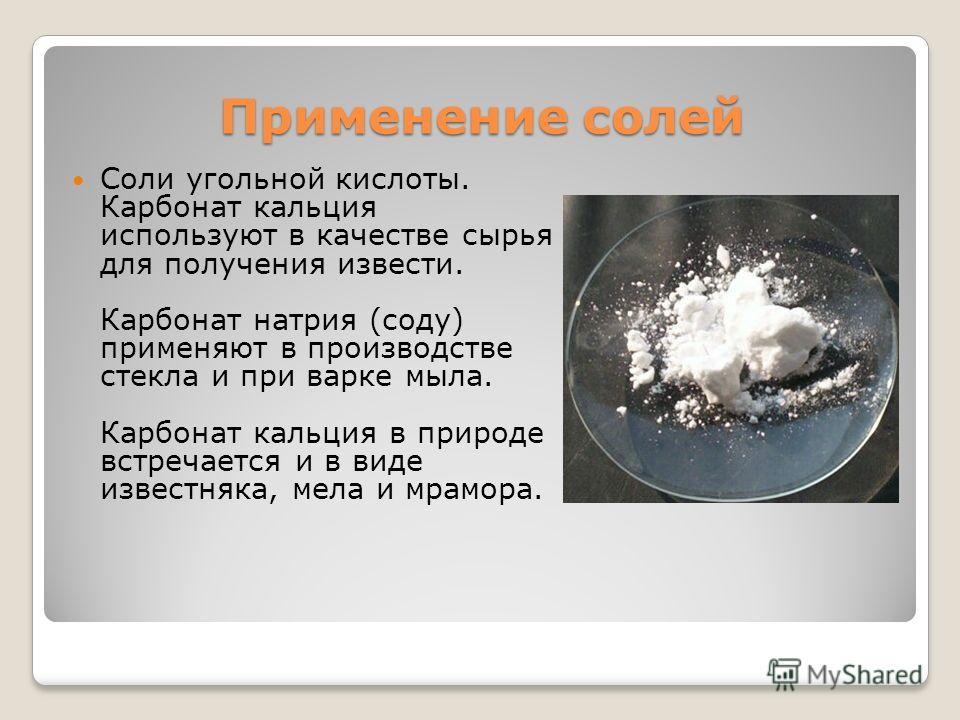 Применение солей Соли угольной кислоты. Карбонат кальция используют в качестве сырья для получения извести. Карбонат натрия (соду) применяют в производстве стекла и при варке мыла. Карбонат кальция в природе встречается и в виде известняка, мела и мр