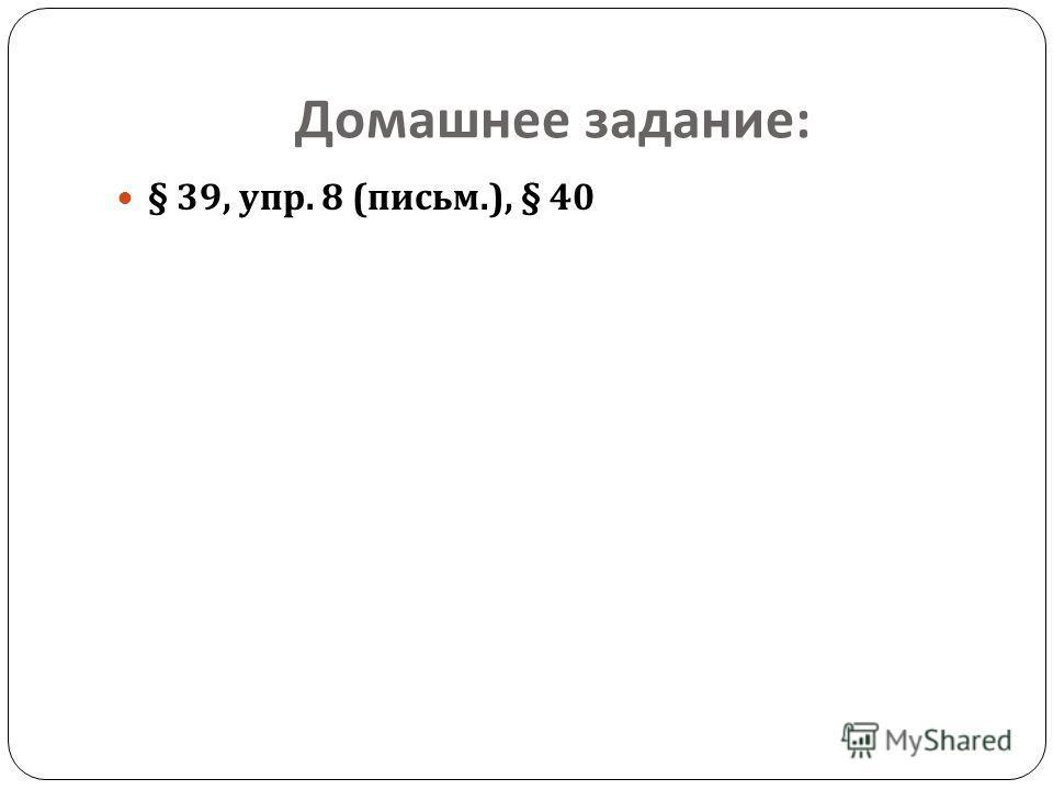 Домашнее задание : § 39, упр. 8 ( письм.), § 40