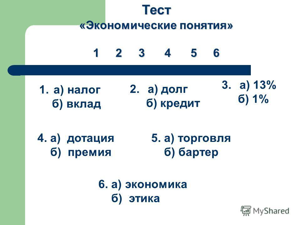 Тест «Экономические понятия» 1 2 3 4 5 6 1. а) налог б) вклад 2. а) долг б) кредит 3. а) 13% б) 1% 4. а) дотация б) премия 5. а) торговля б) бартер 6. а) экономика б) этика