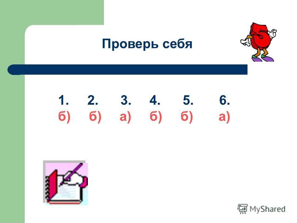 Проверь себя 1. 2. 3. 4. 5. 6. б) б) а)