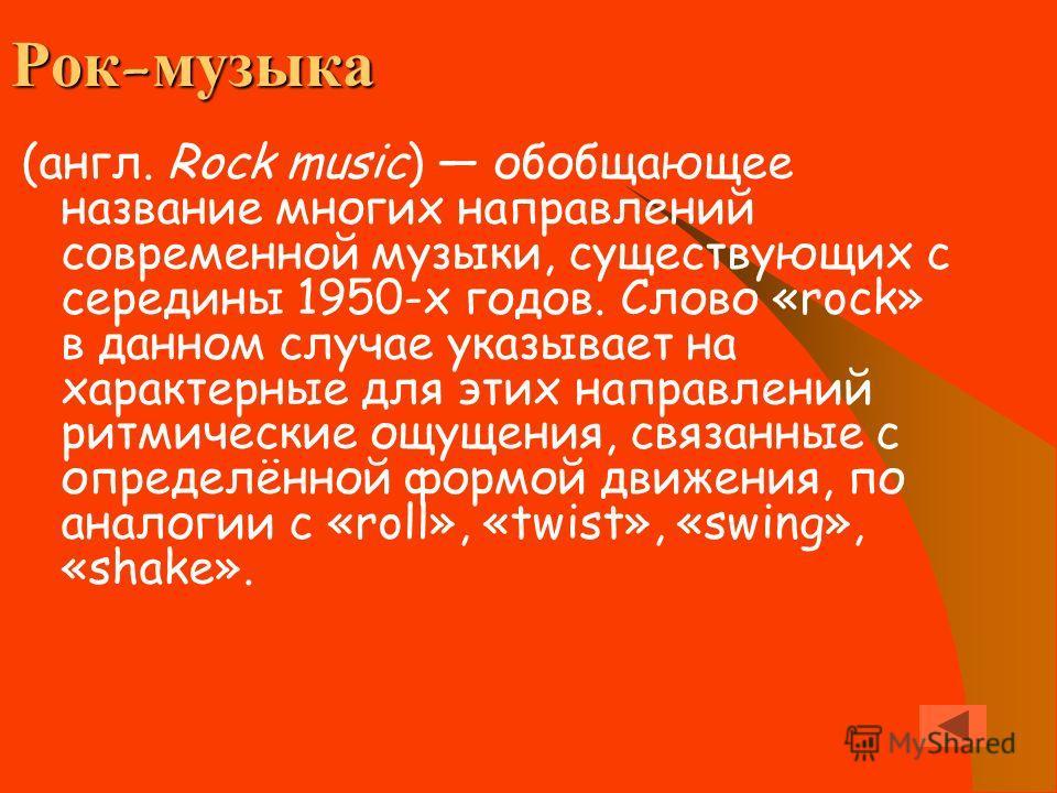 Рок-музыка (англ. Rock music) обобщающее название многих направлений современной музыки, существующих с середины 1950-х годов. Слово «rock» в данном случае указывает на характерные для этих направлений ритмические ощущения, связанные с определённой ф