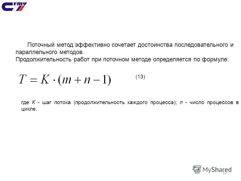 12 Поточный метод эффективно сочетает достоинства последовательного и параллельного методов. Продолжительность работ при поточном методе определяется по формуле: (13) где К - шаг потока (продолжительность каждого процесса); п - число процессов в цикл