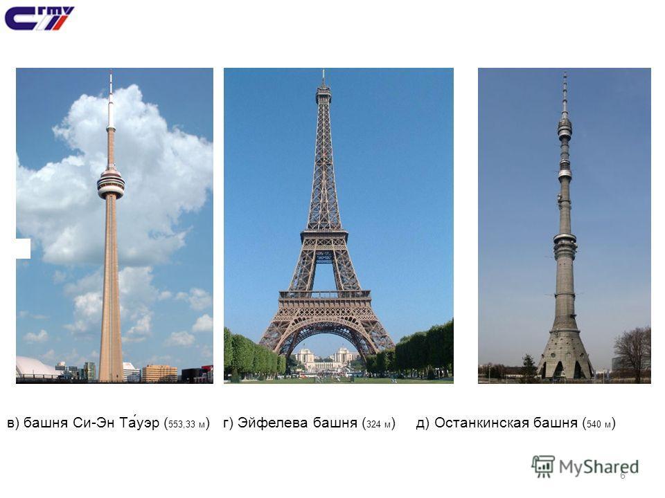 6 в) башня Си-Эн Та́уэр ( 553,33 м ) г) Эйфелева башня ( 324 м ) д) Останкинская башня ( 540 м )