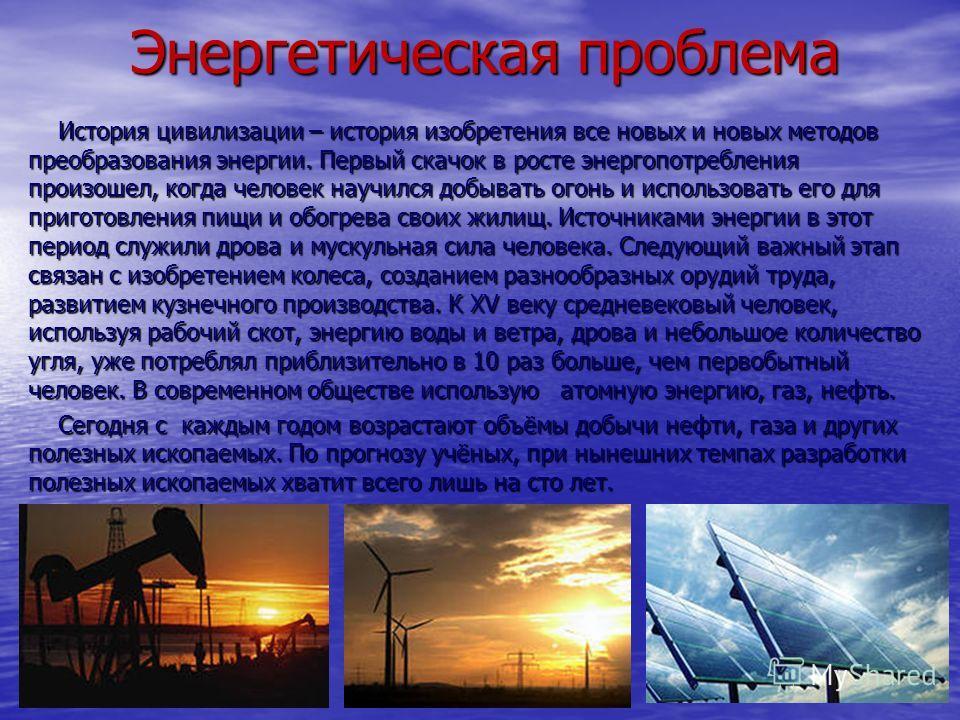 Энергетическая проблема Энергетическая проблема История цивилизации – история изобретения все новых и новых методов преобразования энергии. Первый скачок в росте энергопотребления произошел, когда человек научился добывать огонь и использовать его дл