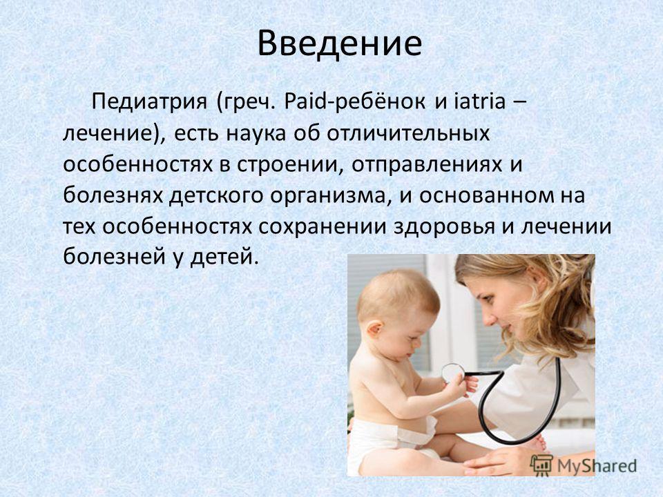 Введение Педиатрия (греч. Paid-ребёнок и iatria – лечение), есть наука об отличительных особенностях в строении, отправлениях и болезнях детского организма, и основанном на тех особенностях сохранении здоровья и лечении болезней у детей.