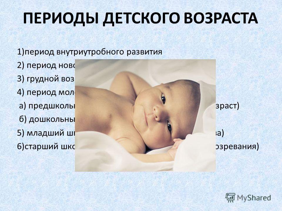 ПЕРИОДЫ ДЕТСКОГО ВОЗРАСТА 1)период внутриутробного развития 2) период новорождённости 3) грудной возраст (младший ясельный) 4) период молочных зубов: а) предшкольный возраст ( старший ясельный возраст) б) дошкольный возраст 5) младший школьный возрас