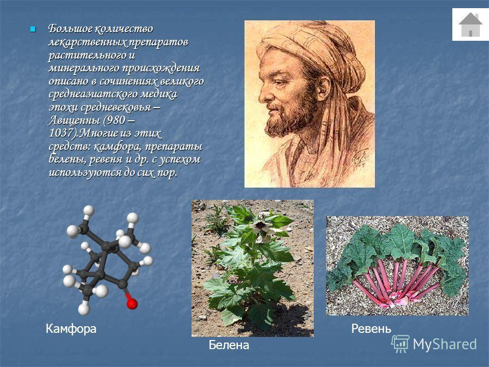 Большое количество лекарственных препаратов растительного и минерального происхождения описано в сочинениях великого среднеазиатского медика эпохи средневековья – Авиценны (980 – 1037).Многие из этих средств: камфора, препараты белены, ревеня и др. с