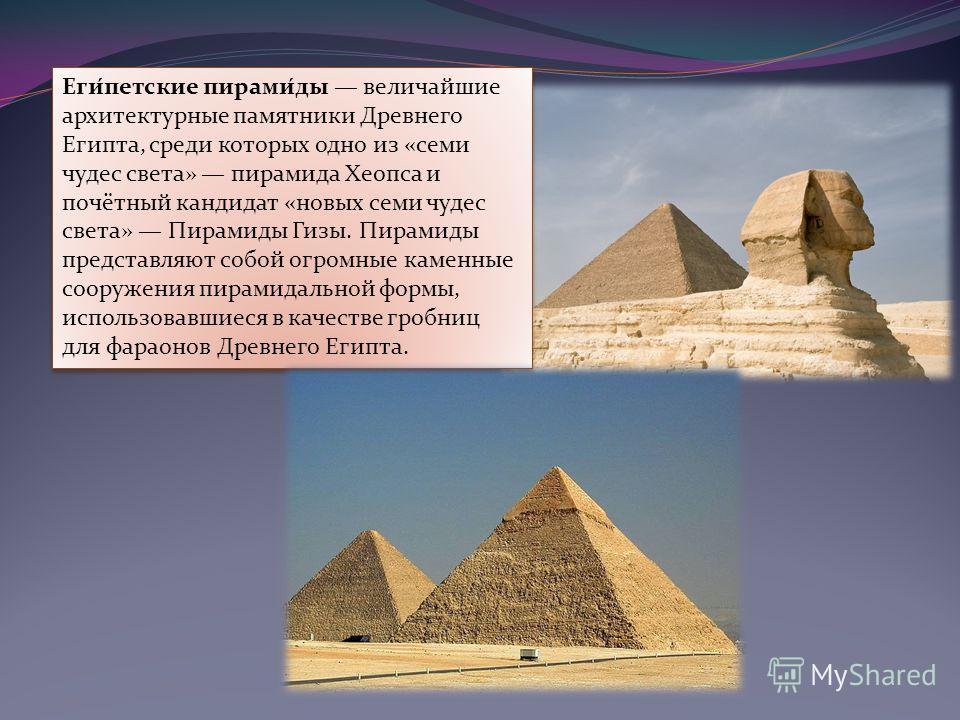 Еги́петские пирами́ды величайшие архитектурные памятники Древнего Египта, среди которых одно из «семи чудес света» пирамида Хеопса и почётный кандидат «новых семи чудес света» Пирамиды Гизы. Пирамиды представляют собой огромные каменные сооружения пи