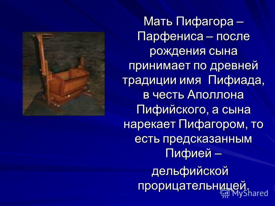 Мать Пифагора – Парфениса – после рождения сына принимает по древней традиции имя Пифиада, в честь Аполлона Пифийского, а сына нарекает Пифагором, то есть предсказанным Пифией – Мать Пифагора – Парфениса – после рождения сына принимает по древней тра