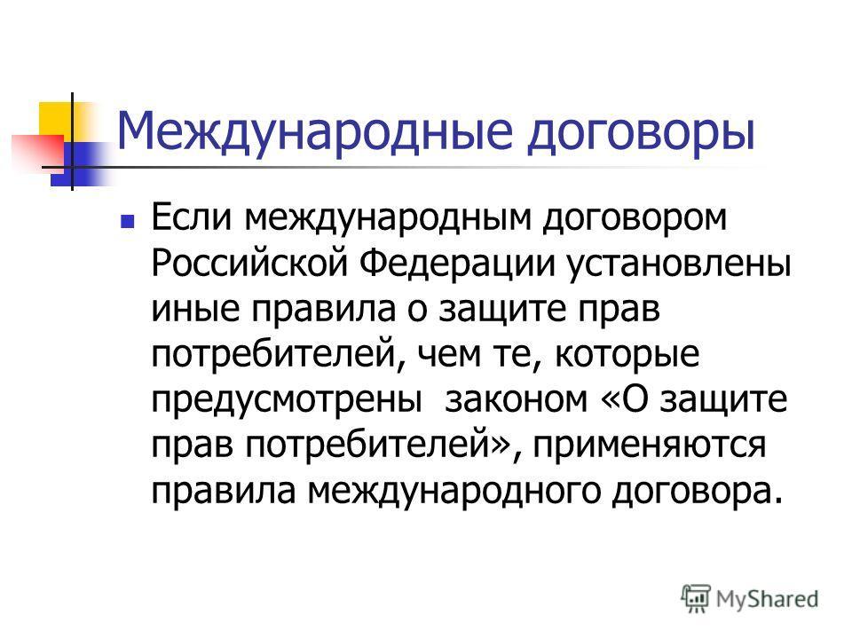 Международные договоры Если международным договором Российской Федерации установлены иные правила о защите прав потребителей, чем те, которые предусмотрены законом «О защите прав потребителей», применяются правила международного договора.